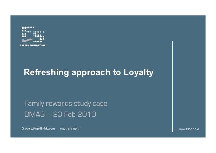 Refreshing approach to Loyalty Family rewards study case DMAS – 23 Feb 2010Gregory.birge@f5dc.com   +65 9111 6849   WWW.F5...