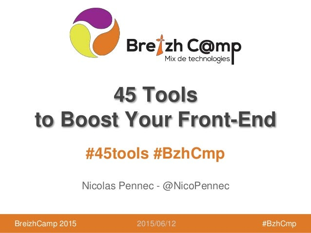 BreizhCamp 2015 #BzhCmp #45tools #BzhCmp BreizhCamp 2015 #BzhCmp 45 Tools to Boost Your Front-End Nicolas Pennec - @NicoPe...