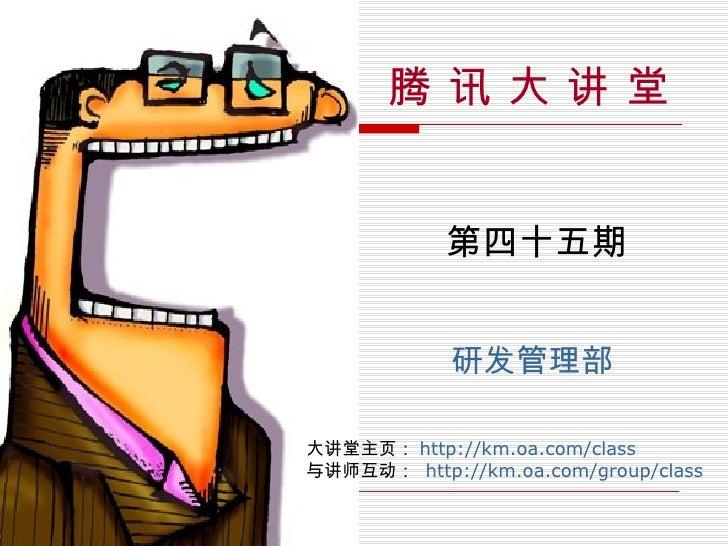 腾 讯 大 讲 堂 第四十五期 研发管理部 大讲堂主页: http://km.oa.com/class 与讲师互动:  http://km.oa.com/group/class