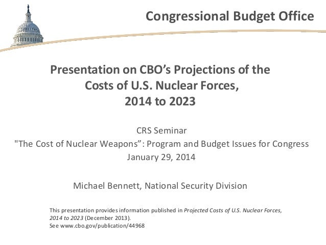 Congressional Budget Office  Presentation on CBO's Projections of the Costs of U.S. Nuclear Forces, 2014 to 2023 CRS Semin...