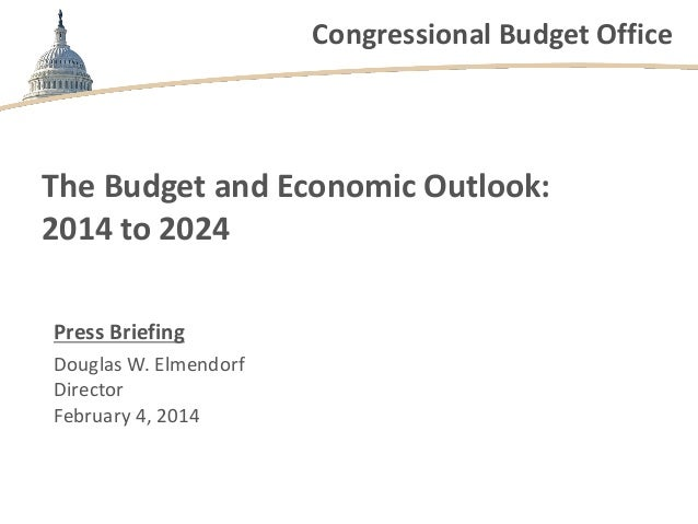 Congressional Budget Office  The Budget and Economic Outlook: 2014 to 2024 Press Briefing Douglas W. Elmendorf Director Fe...