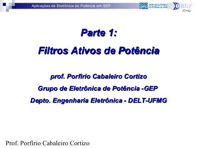 Aplicações de Eletrônica de Potência em SEP Prof. Porfírio Cabaleiro Cortizo Parte 1:Parte 1: Filtros Ativos de PotênciaFi...