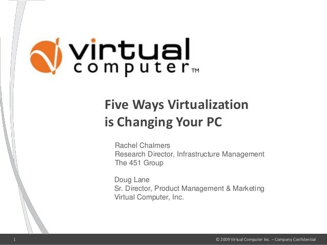 © 2009 Virtual Computer Inc. – Company Confidential1 Five Ways Virtualization is Changing Your PC © 2009 Virtual Computer ...
