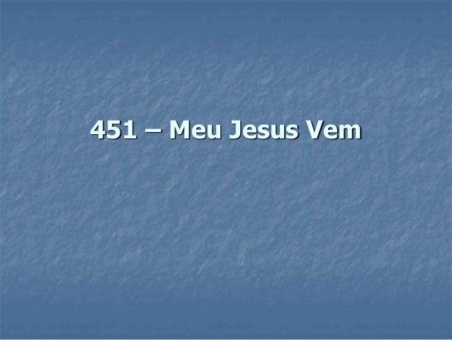 451 – Meu Jesus Vem