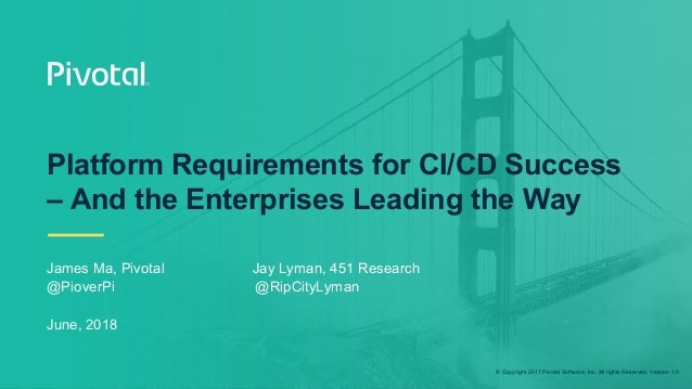 © Copyright 2017 Pivotal Software, Inc. All rights Reserved. Version 1.0 Platform Requirements for CI/CD Success – And the...