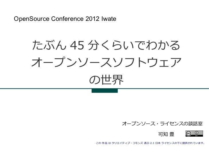 OpenSource Conference 2012 Iwate     たぶん 45 分くらいでわかる     オープンソースソフトウェア            の世界                                    オ...