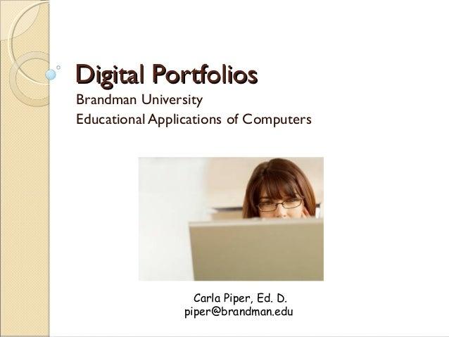 Digital PortfoliosDigital Portfolios Brandman University Educational Applications of Computers Carla Piper, Ed. D. piper@b...