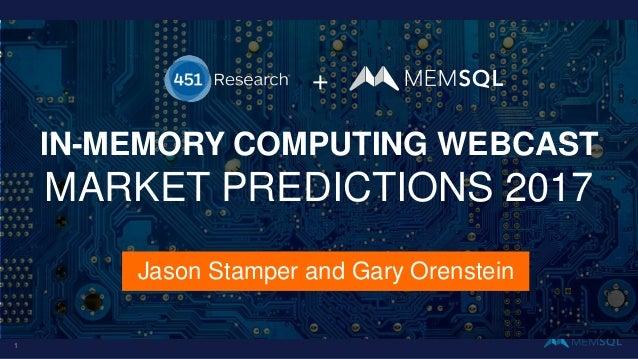 + Jason Stamper and Gary Orenstein IN-MEMORY COMPUTING WEBCAST MARKET PREDICTIONS 2017 1
