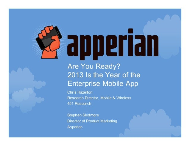Are You Ready?2013 Is the Year of theEnterprise Mobile AppChris HazeltonResearch Director, Mobile & Wireless451 ResearchSt...