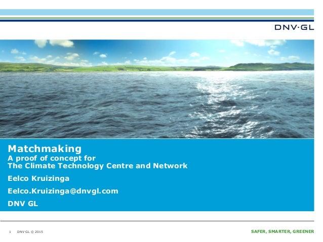 DNV GL © 2015 SAFER, SMARTER, GREENERDNV GL © 2015 Matchmaking A proof of concept for The Climate Technology Centre and Ne...