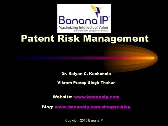 Patent Risk Management Dr. Kalyan C. Kankanala Vikram Pratap Singh Thakur Website: www.bananaip.com Blog: www.bananaip.com...