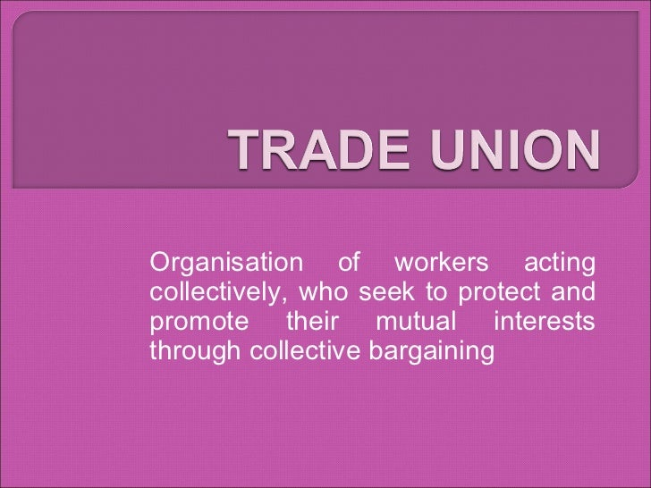 Organisation of workers acting collectively, who seek to protect and promote their mutual interests through collective bar...