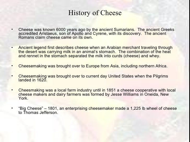 History of Cheese <ul><li>Cheese was known 6000 years ago by the ancient Sumarians.  The ancient Greeks accredited Aristae...
