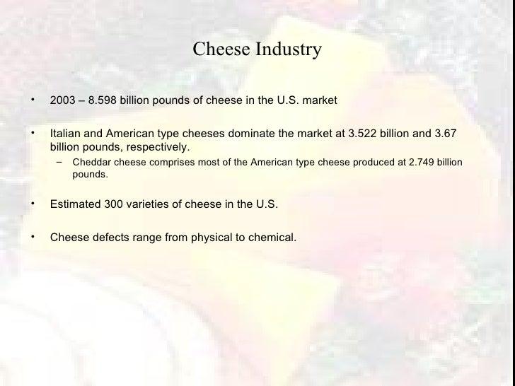 Cheese Industry <ul><li>2003 – 8.598 billion pounds of cheese in the U.S. market </li></ul><ul><li>Italian and American ty...