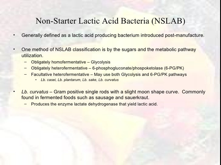 Non-Starter Lactic Acid Bacteria (NSLAB) <ul><li>Generally defined as a lactic acid producing bacterium introduced post-ma...