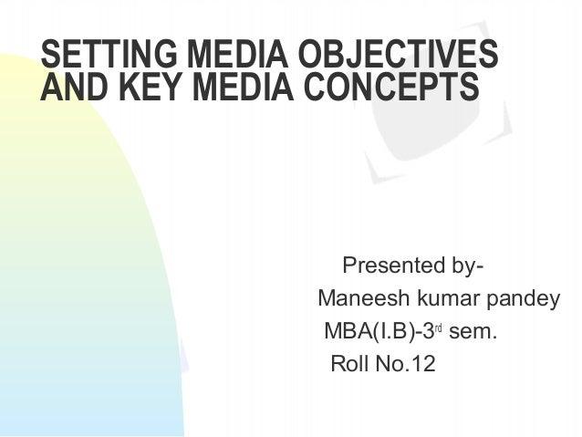 SETTING MEDIA OBJECTIVES AND KEY MEDIA CONCEPTS  Presented byManeesh kumar pandey MBA(I.B)-3rd sem. Roll No.12