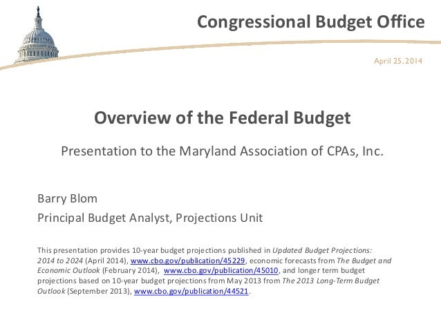 Congressional Budget Office Overview of the Federal Budget April 25, 2014 Barry Blom Principal Budget Analyst, Projections...