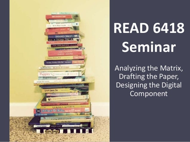 READ 6418 Seminar Analyzing the Matrix, Drafting the Paper, Designing the Digital Component