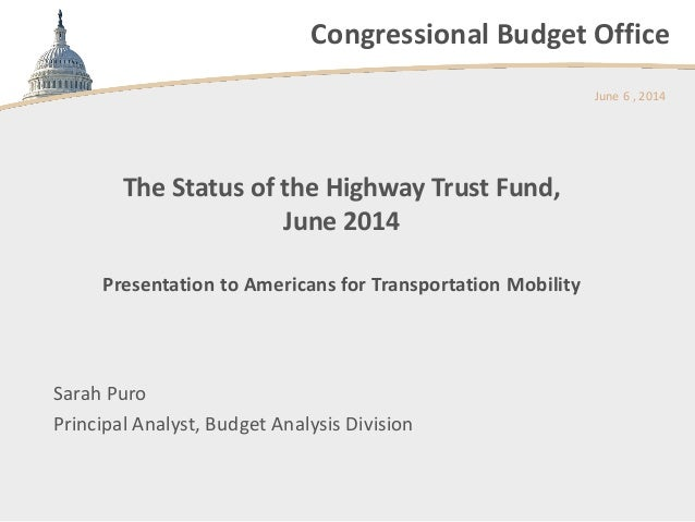 Congressional Budget Office The Status of the Highway Trust Fund, June 2014 Presentation to Americans for Transportation M...