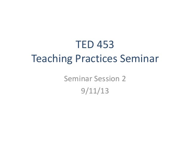 TED 453 Teaching Practices Seminar Seminar Session 2 9/11/13