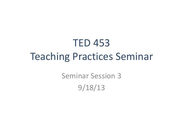 TED 453 Teaching Practices Seminar Seminar Session 3 9/18/13