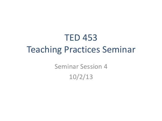 TED 453 Teaching Practices Seminar Seminar Session 4 10/2/13