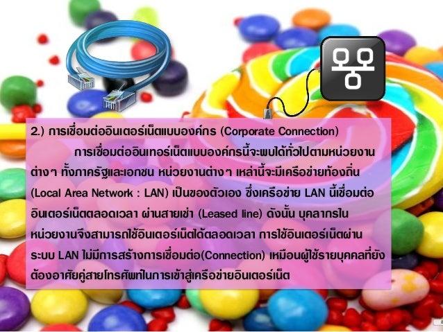 2.) การเชื่อมต่ออินเตอร์เน็ตแบบองค์กร (Corporate Connection)  การเชื่อมต่ออินเทอร์เน็ตแบบองค์กรนี้จะพบได้ทั่วไปตามหน่วยงาน...