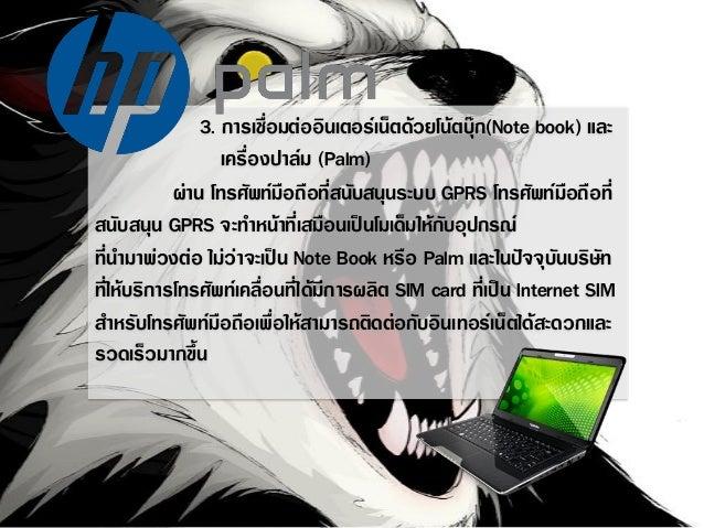 3. การเชื่อมต่ออินเตอร์เน็ตด้วยโน้ตบุ๊ก(Note book) และ เครื่องปาล์ม (Palm) ผ่าน โทรศัพท์มือถือที่สนับสนุนระบบ GPRS โทรศัพท...