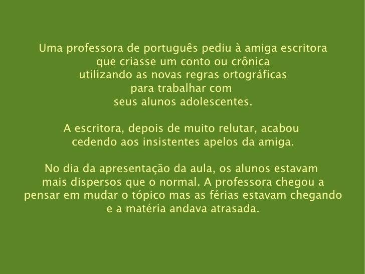 Uma professora de português pediu à amiga escritora que criasse um conto ou crônica utilizando as novas regras ortográfica...