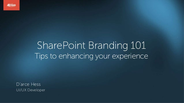 SharePoint Branding 101 Tips to enhancing your experience D'arce Hess UI/UX Developer