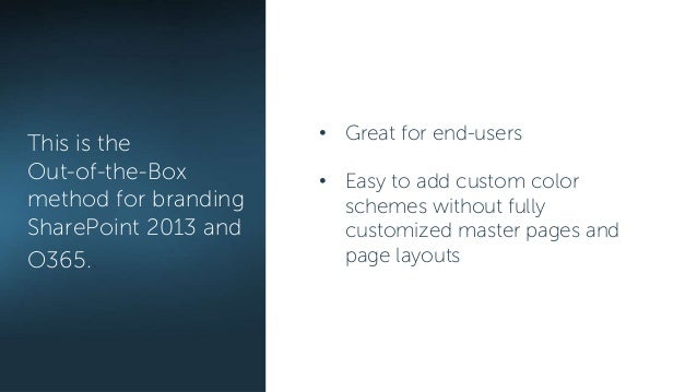 This is the Out-of-the-Box method for branding SharePoint 2013 and O365.. • Great for end-users • Easy to add custom color...