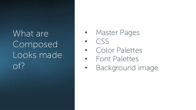 • Master Pages • CSS • Color Palettes • Font Palettes • Background image What are Composed Looks made of?