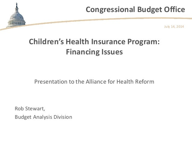 Congressional Budget Office Children's Health Insurance Program: Financing Issues Presentation to the Alliance for Health ...