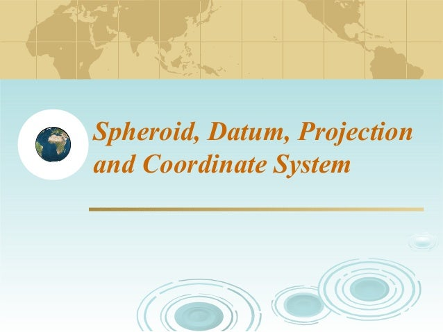 Spheroid, Datum, Projection and Coordinate System