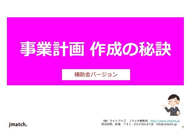 1  事業計画作成の秘訣  補助⾦バージョン  (株)ライトアップJマッチ事務局http://www.jmatch.jp  担当岩熊、秋葉TEL:03-5784-0718 info@jmatch.jp