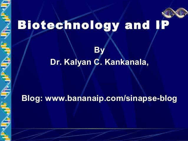 Biotechnology and IP By Dr. Kalyan C. Kankanala, Blog: www.bananaip.com/sinapse-blog