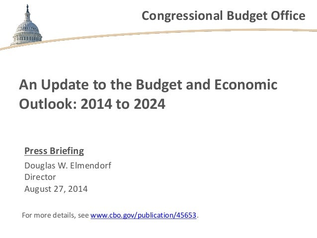 Congressional Budget Office An Update to the Budget and Economic Outlook: 2014 to 2024 Press Briefing Douglas W. Elmendorf...
