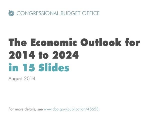 E) CONGRESSIONAL BUDGET OFFICE  The Economic Ouilook for 2014 In 2024 in 15 Slides  August 2014  For more details,  see ww...