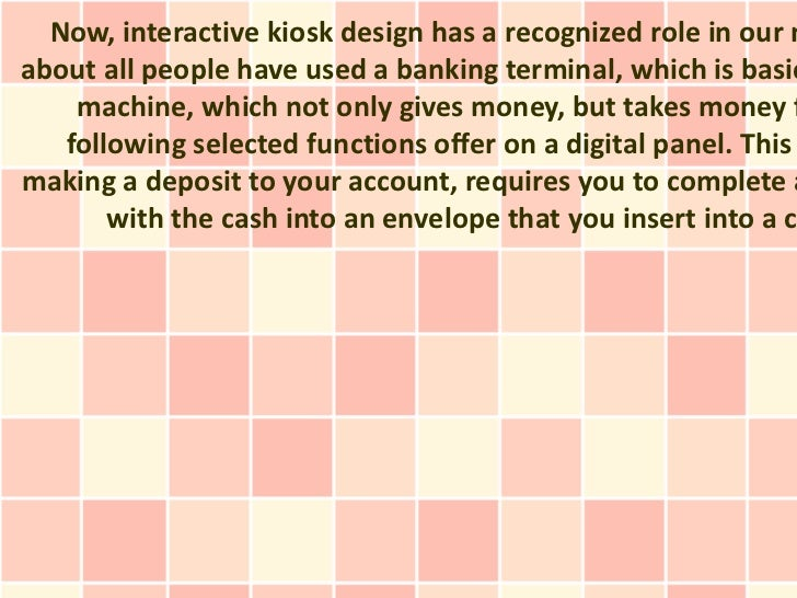 Now, interactive kiosk design has a recognized role in our nabout all people have used a banking terminal, which is basic ...