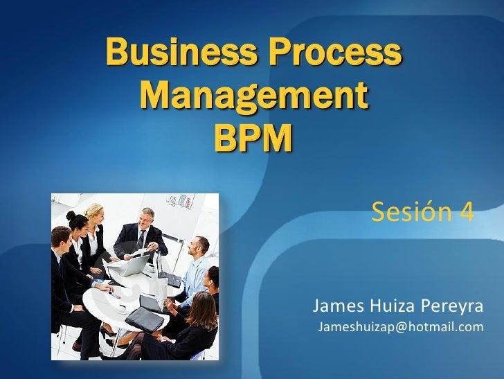 Business Process  Management       BPM                   Sesión 4             James Huiza Pereyra            Jameshuizap@h...