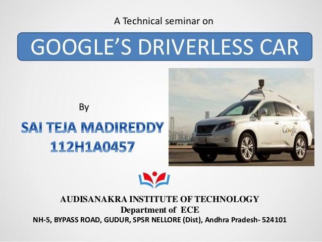GOOGLE'S DRIVERLESS CAR A Technical seminar on AUDISANAKRA INSTITUTE OF TECHNOLOGY Department of ECE NH-5, BYPASS ROAD, GU...