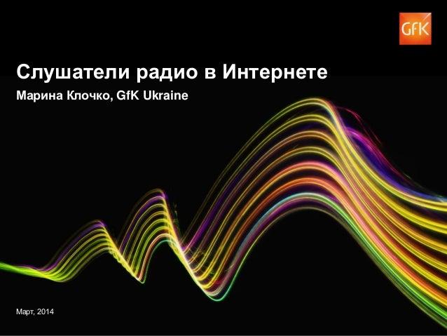 © GfK 2014 | Слушатели радио в Интернете | Март 2014 1 Слушатели радио в Интернете Марина Клочко, GfK Ukraine Март, 2014