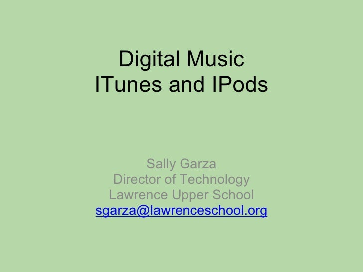 Digital Music ITunes and IPods Sally Garza Director of Technology Lawrence Upper School [email_address]
