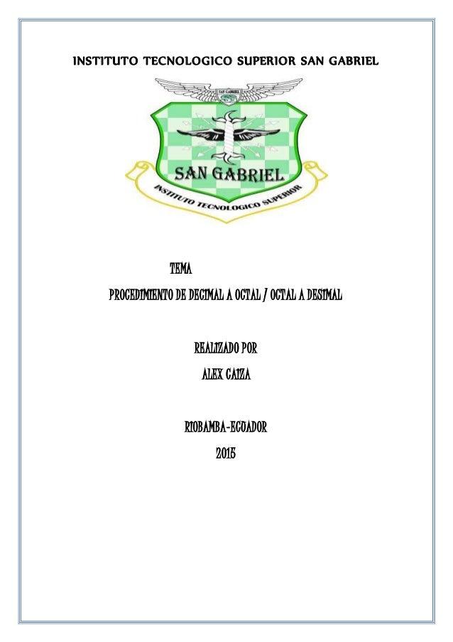 INSTITUTO TECNOLOGICO SUPERIOR SAN GABRIEL TEMA PROCEDIMIENTO DE DECIMAL A OCTAL / OCTAL A DESIMAL REALIZADO POR ALEX CAIZ...