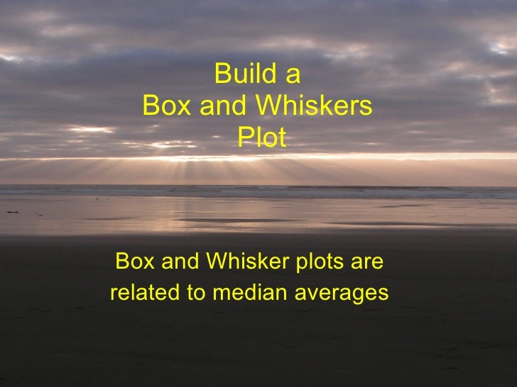 Build a  Box and Whiskers  Plot Box and Whisker plots are related to median averages