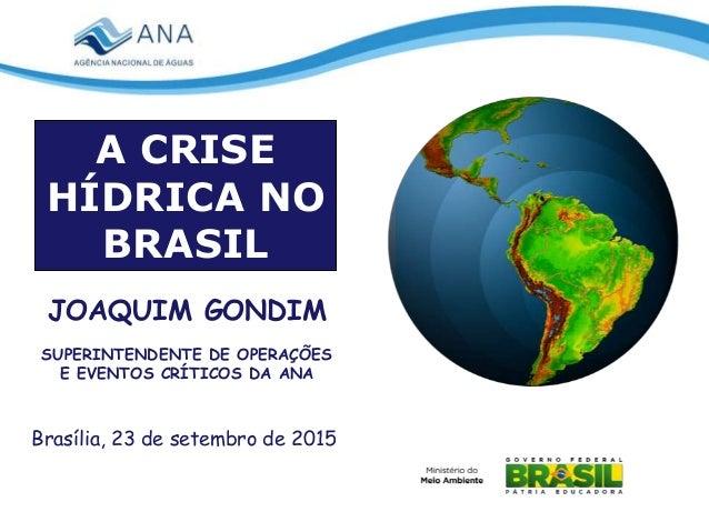 Brasília, 23 de setembro de 2015 JOAQUIM GONDIM SUPERINTENDENTE DE OPERAÇÕES E EVENTOS CRÍTICOS DA ANA A CRISE HÍDRICA NO ...