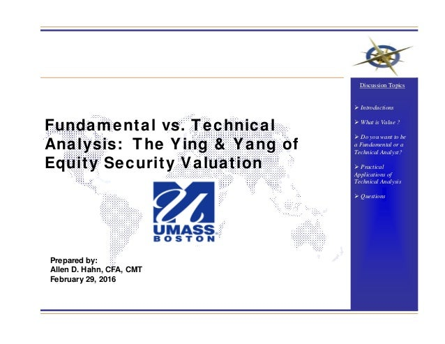 Fundamental vs. Technical Analysis: The Ying & Yang of Equity Security Valuation Prepared by: Allen D. Hahn, CFA, CMT Febr...