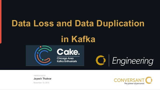 © 2015, Conversant, Inc. All rights reserved. PRESENTED BY November 10, 2016 Data Loss and Data Duplication in Kafka Jayes...