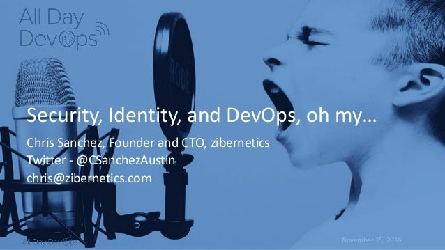 November	15,	2016 Security,	Identity,	and	DevOps,	oh	my… Chris	Sanchez,	Founder	and	CTO,	zibernetics Twitter	- @CSanchezAu...