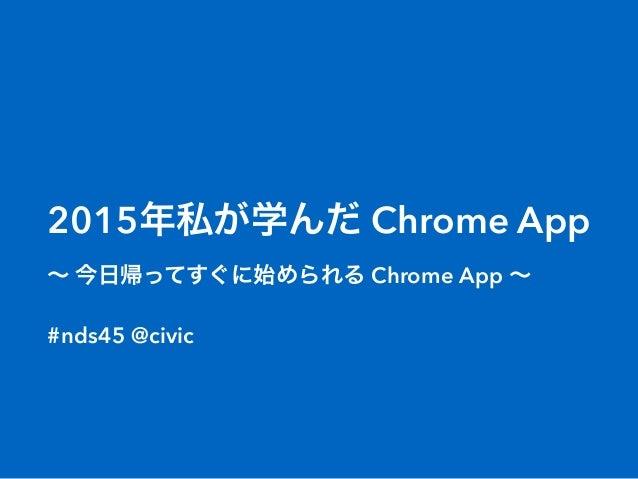 2015年私が学んだ Chrome App ∼ 今日帰ってすぐに始められる Chrome App ∼ #nds45 @civic